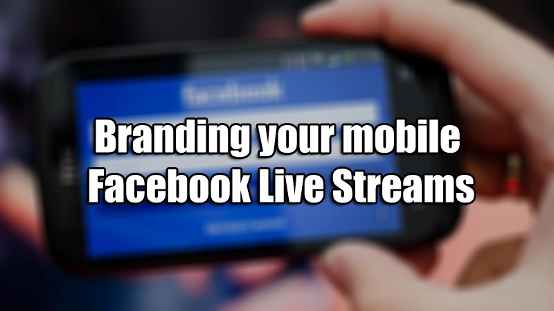Branding your mobile Facebook Live Streams