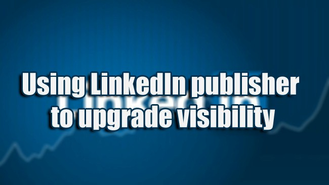 Using LinkedIn publisher to upgrade visibility