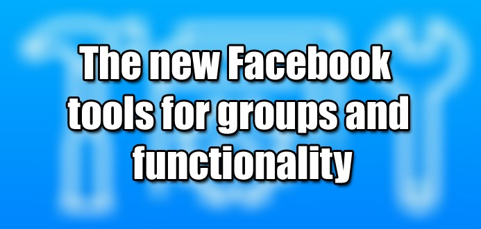 The new Facebook tools for groups and functionality