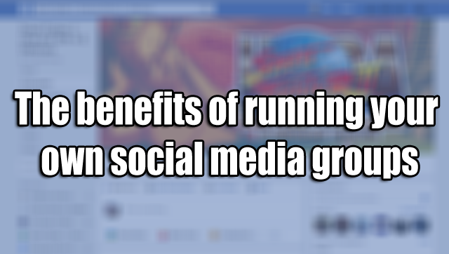 The benefits of running your own social media groups