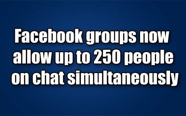 Facebook groups now allow up to 250 people on chat simultaneously