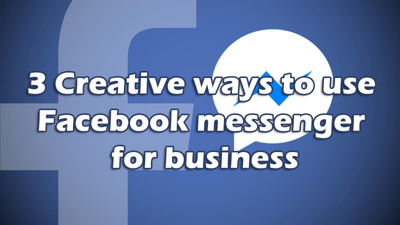 3 Creative ways to use Facebook messenger for business