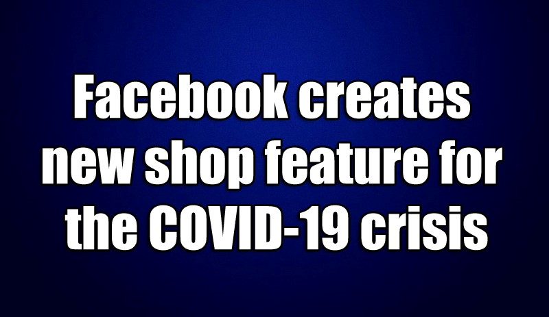 Facebook creates new shop feature for the COVID-19 crisis